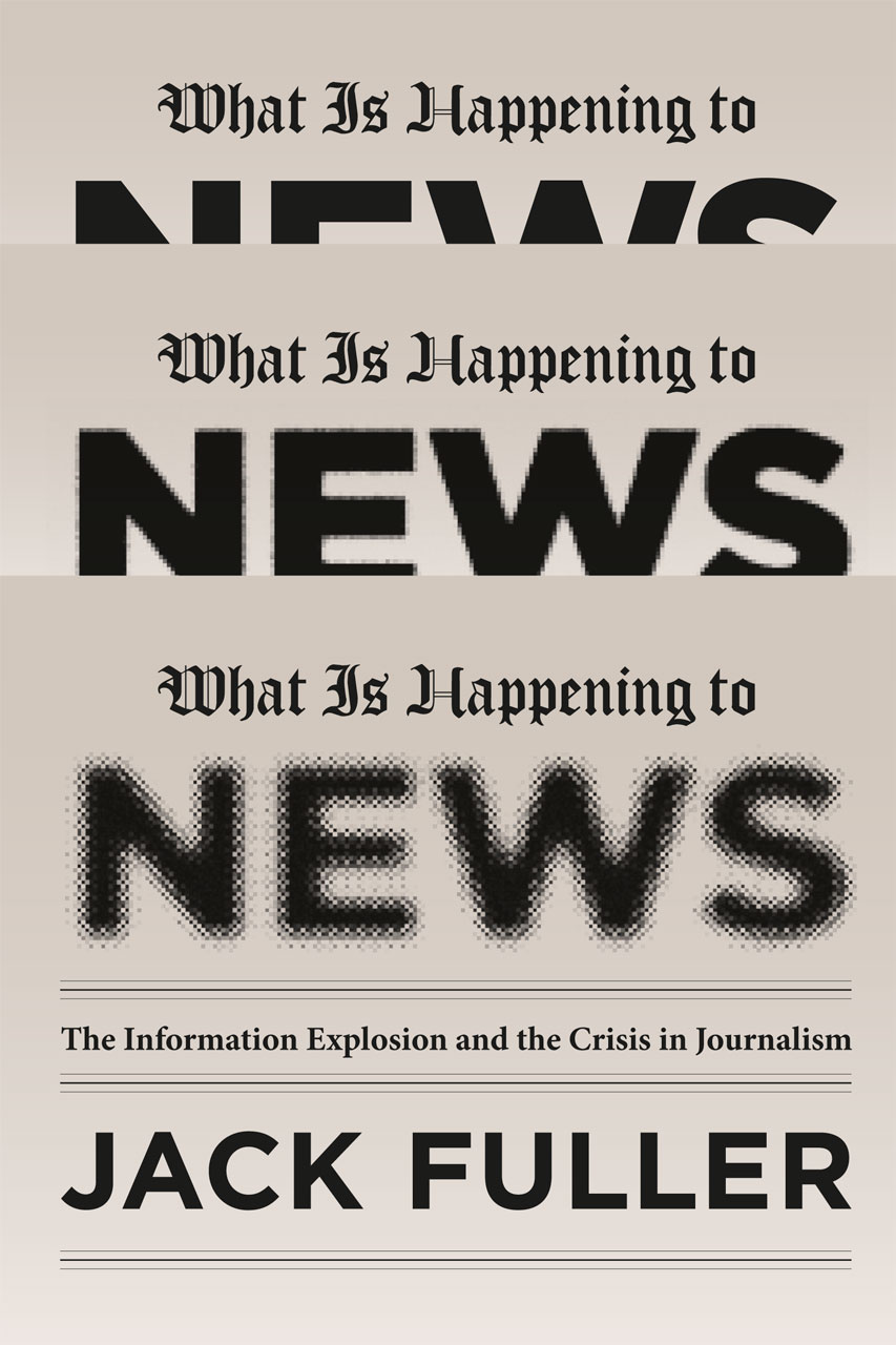 What Is Happening to News: The Information Explosion and the Crisis in Journalism Jack Fuller