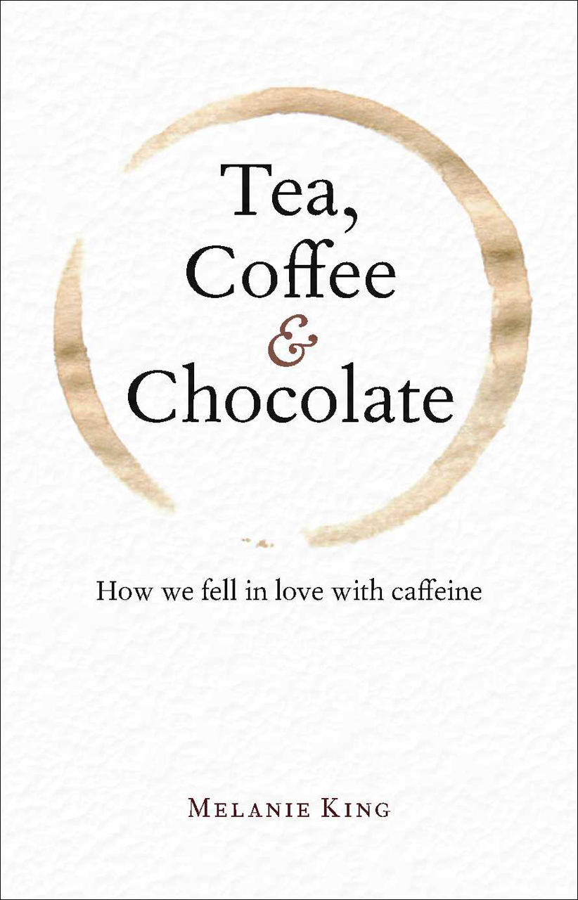 Tea, Coffee & Chocolate: How We Fell in Love with Caffeine, King