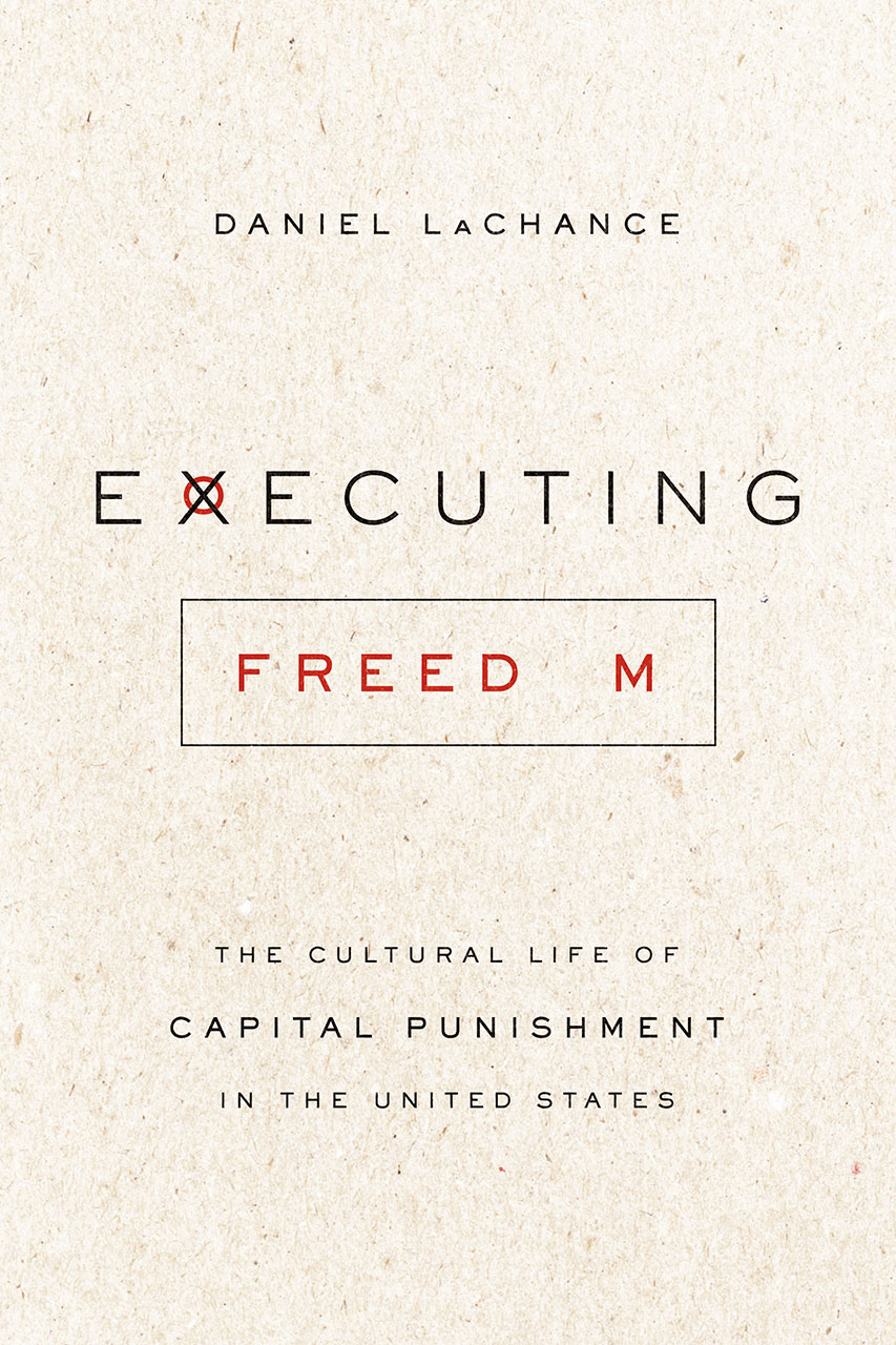 Executing Freedom: The Cultural Life of Capital Punishment