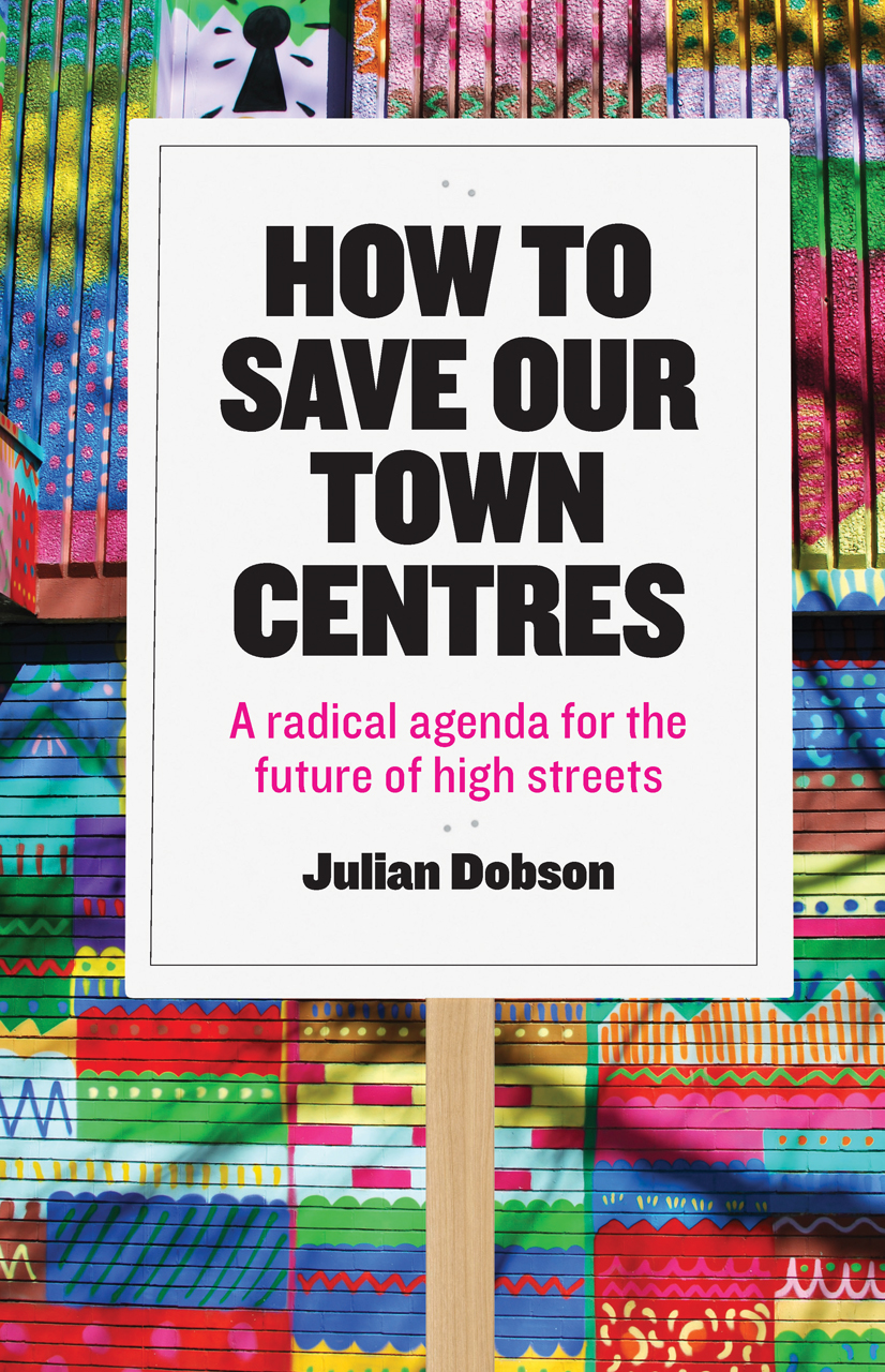 How to Save Our Town Centres: A Radical Agenda for the